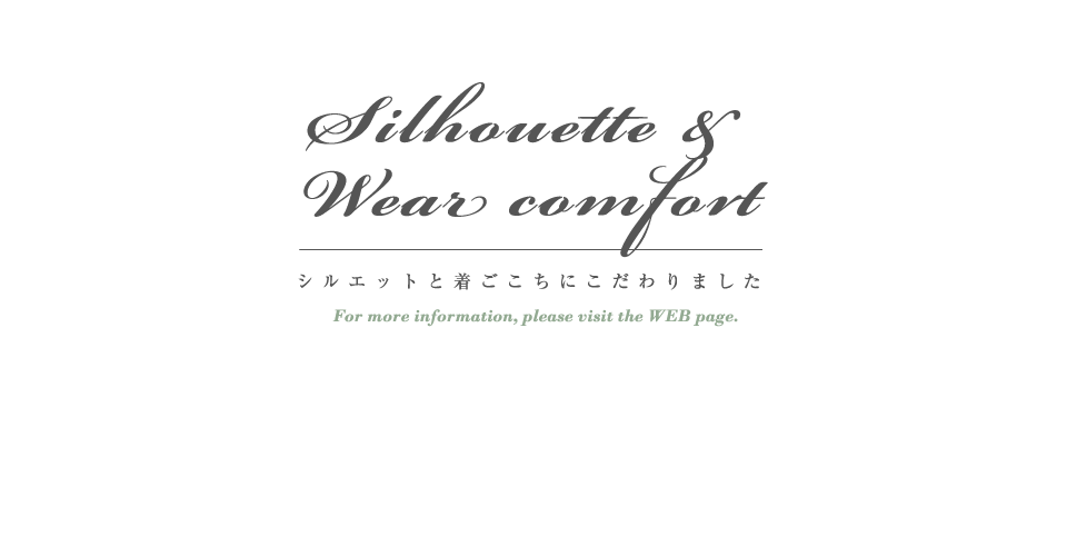 Silhouetto & Wear comfort シルエットと着ごこちにこだわりました For more information,please visit the WEB page.